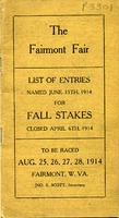 "[""Pamphlet.  Cover title:  The Fairmont Fair: list of entries named June 15th, 1914 for fall stakes, closed April 6th, 1914.  On cover:  To be raced Aug. 25, 26, 27, 28, 1914, Fairmont, W.Va., Jno. S. Scott, Secretary.\""  ""]"